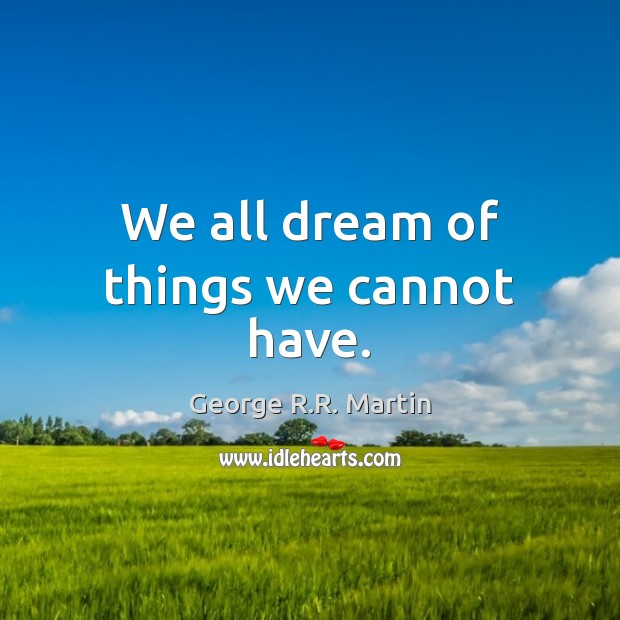 We all dream of things we cannot have. George R.R. Martin Picture Quote