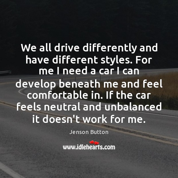 We all drive differently and have different styles. For me I need Jenson Button Picture Quote