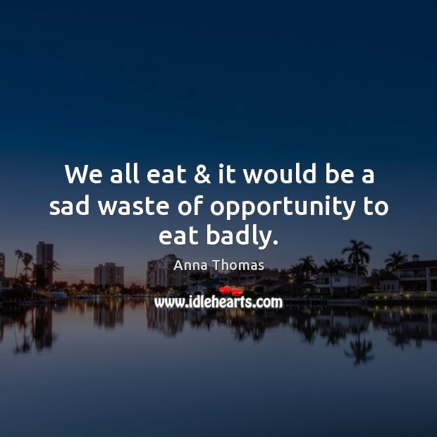Image, We all eat & it would be a sad waste of opportunity to eat badly.