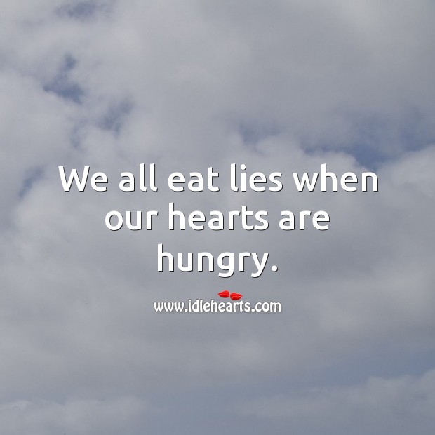 We all eat lies when our hearts are hungry. Lie Quotes Image