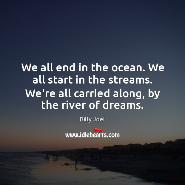 We all end in the ocean. We all start in the streams. Image