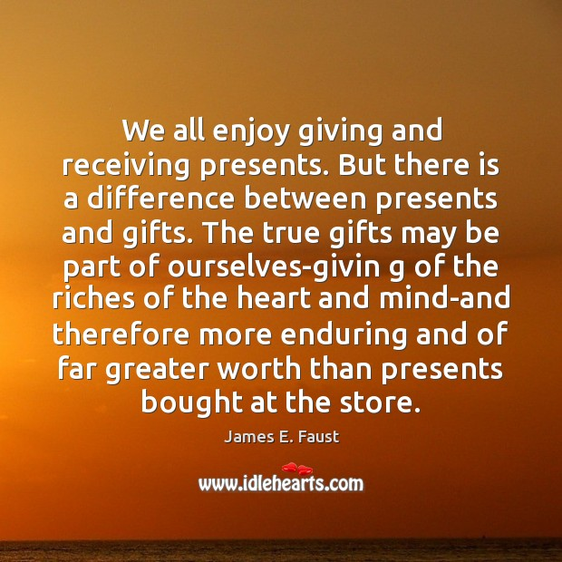 We all enjoy giving and receiving presents. But there is a difference James E. Faust Picture Quote