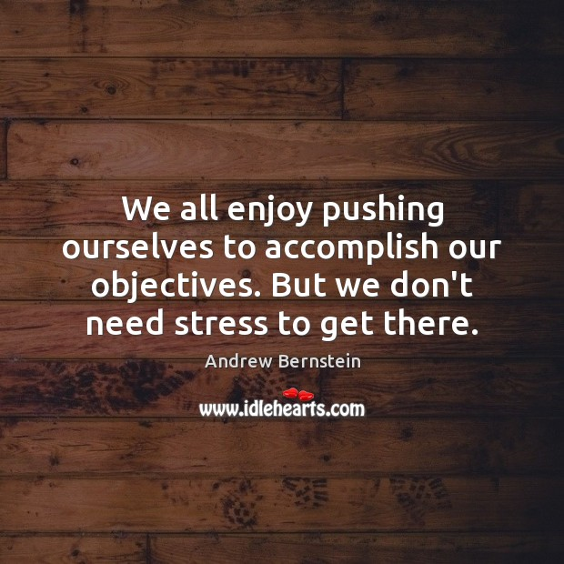 We all enjoy pushing ourselves to accomplish our objectives. But we don't Image