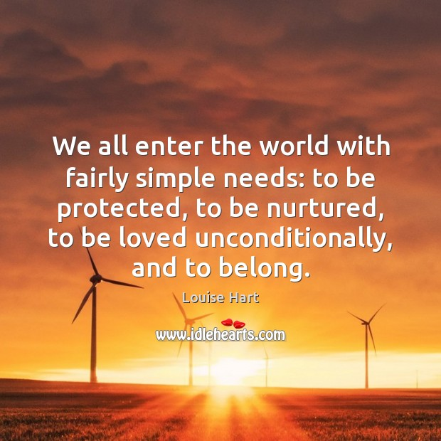 We all enter the world with fairly simple needs: to be protected, Louise Hart Picture Quote
