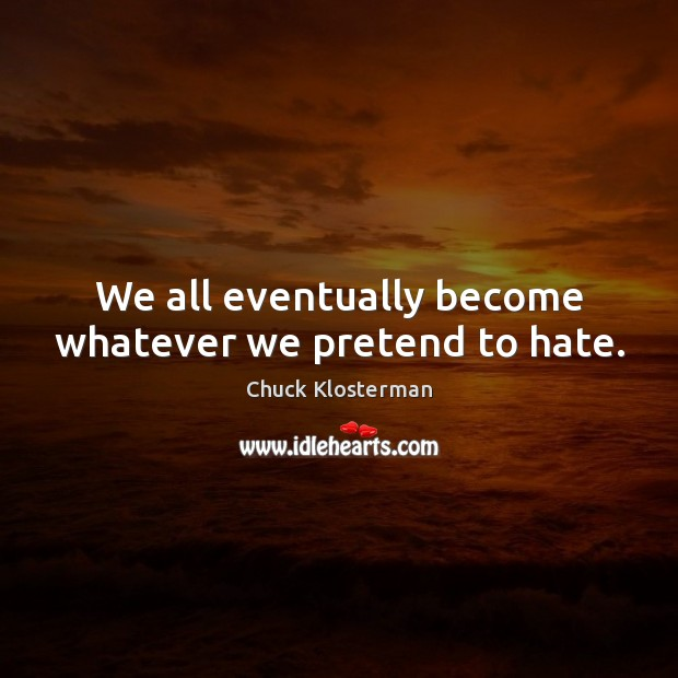 We all eventually become whatever we pretend to hate. Chuck Klosterman Picture Quote