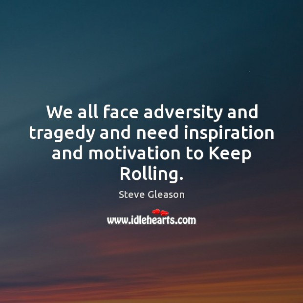 We all face adversity and tragedy and need inspiration and motivation to Keep Rolling. Steve Gleason Picture Quote