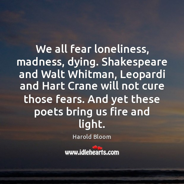 We all fear loneliness, madness, dying. Shakespeare and Walt Whitman, Leopardi and Harold Bloom Picture Quote