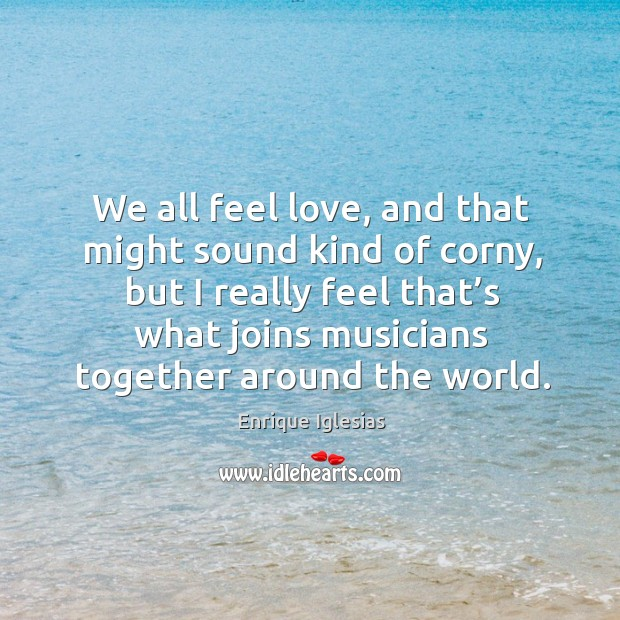 We all feel love, and that might sound kind of corny Image