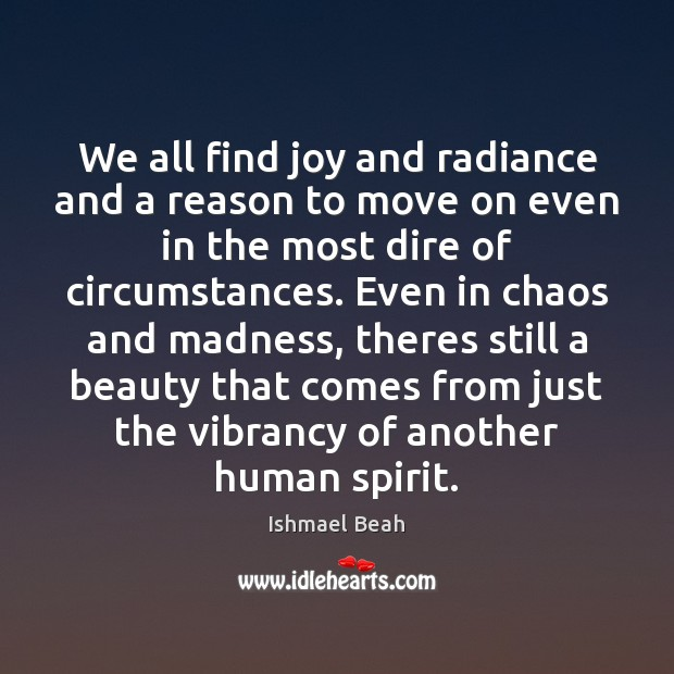 We all find joy and radiance and a reason to move on Ishmael Beah Picture Quote
