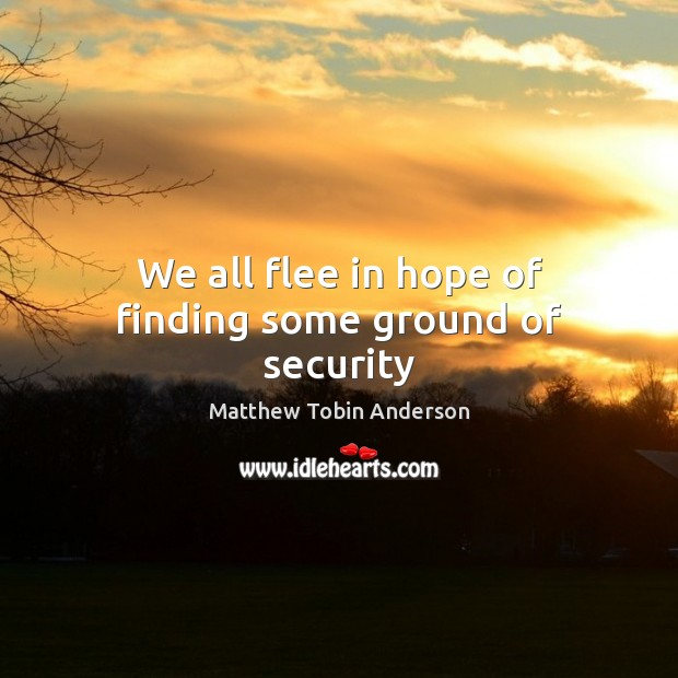 We all flee in hope of finding some ground of security Image