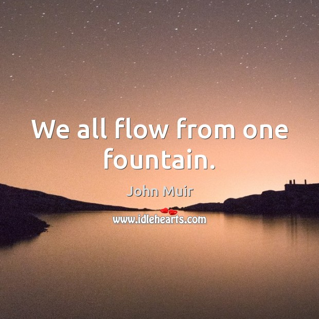 We all flow from one fountain. Image