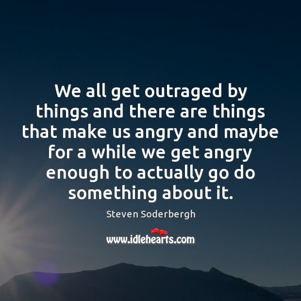 We all get outraged by things and there are things that make Steven Soderbergh Picture Quote