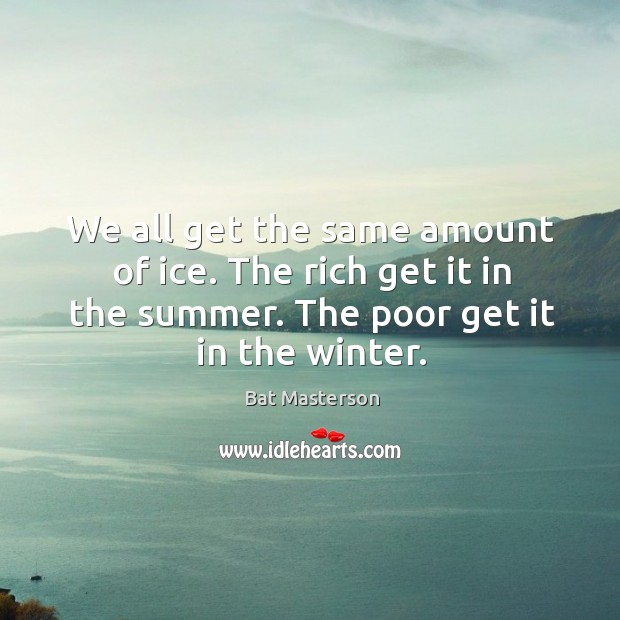 We all get the same amount of ice. The rich get it Bat Masterson Picture Quote
