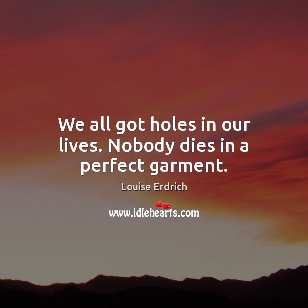 We all got holes in our lives. Nobody dies in a perfect garment. Louise Erdrich Picture Quote