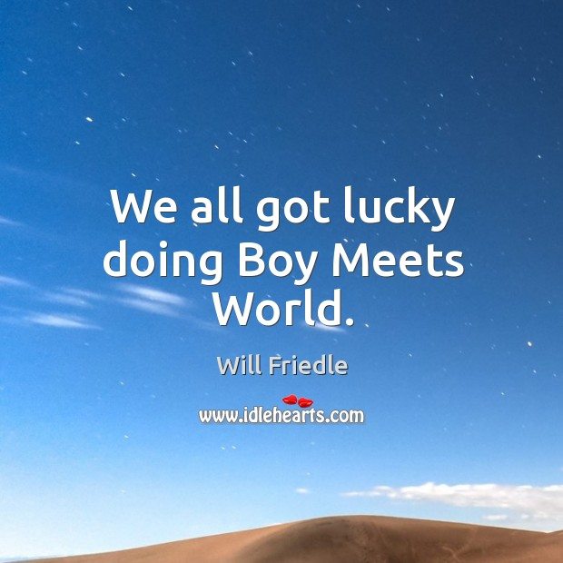 We all got lucky doing boy meets world. Will Friedle Picture Quote