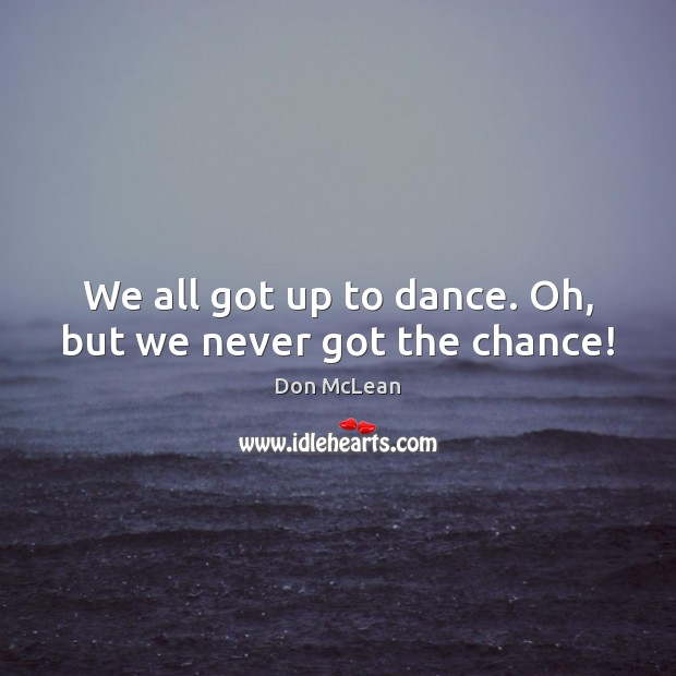 We all got up to dance. Oh, but we never got the chance! Don McLean Picture Quote