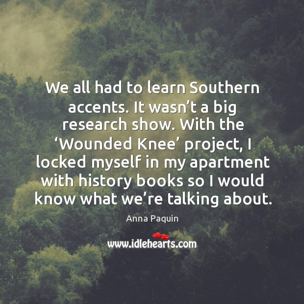 We all had to learn southern accents. It wasn't a big research show. With the 'wounded knee' project Anna Paquin Picture Quote