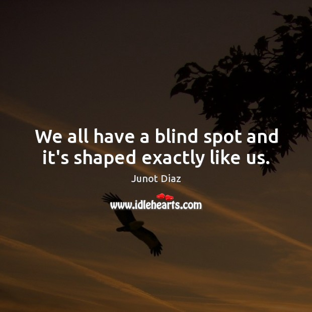 We all have a blind spot and it's shaped exactly like us. Junot Diaz Picture Quote
