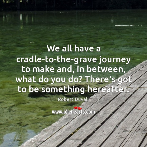 We all have a cradle-to-the-grave journey to make and, in between, what Robert Duvall Picture Quote
