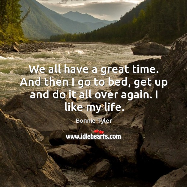 Image, We all have a great time. And then I go to bed, get up and do it all over again. I like my life.