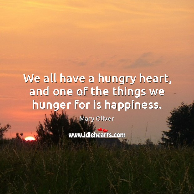 We all have a hungry heart, and one of the things we hunger for is happiness. Mary Oliver Picture Quote