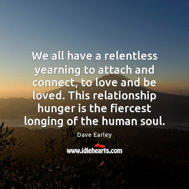 We all have a relentless yearning to attach and connect, to love Hunger Quotes Image