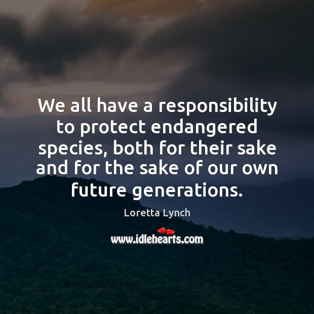 Image, We all have a responsibility to protect endangered species, both for their