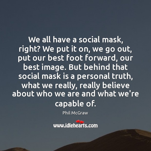 We all have a social mask, right? We put it on, we Phil McGraw Picture Quote