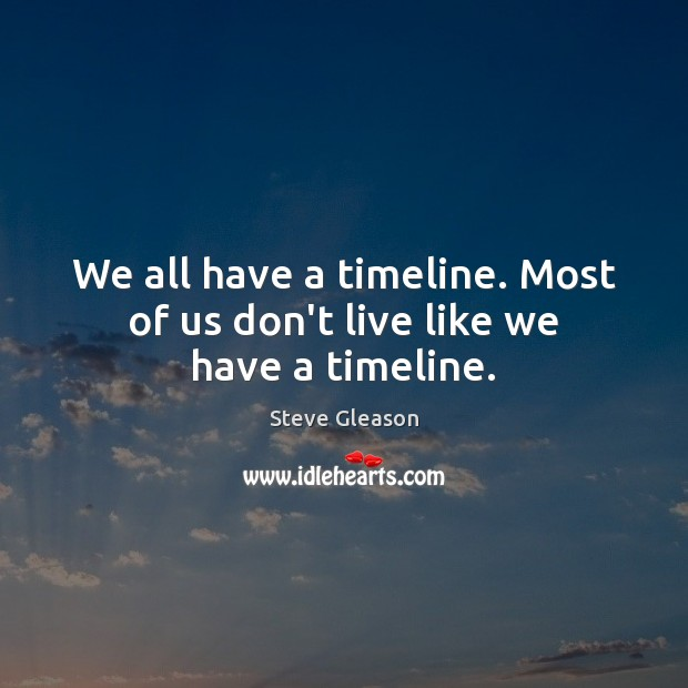 We all have a timeline. Most of us don't live like we have a timeline. Steve Gleason Picture Quote