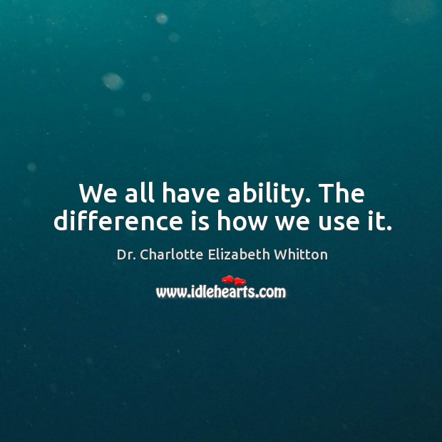 We all have ability. The difference is how we use it. Image