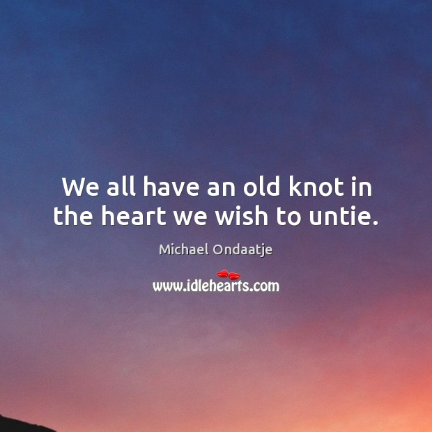 We all have an old knot in the heart we wish to untie. Michael Ondaatje Picture Quote