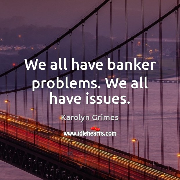 Image, We all have banker problems. We all have issues.