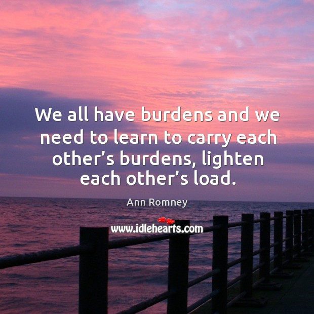 We all have burdens and we need to learn to carry each other's burdens, lighten each other's load. Image