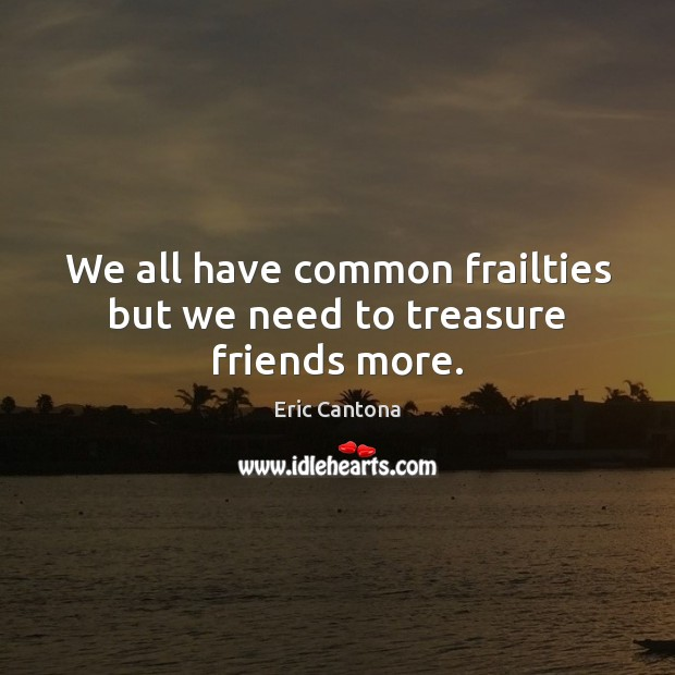 We all have common frailties but we need to treasure friends more. Eric Cantona Picture Quote