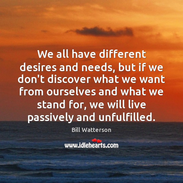 We all have different desires and needs, but if we don't discover Bill Watterson Picture Quote
