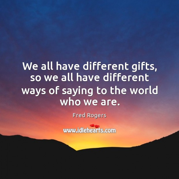 We all have different gifts, so we all have different ways of Fred Rogers Picture Quote