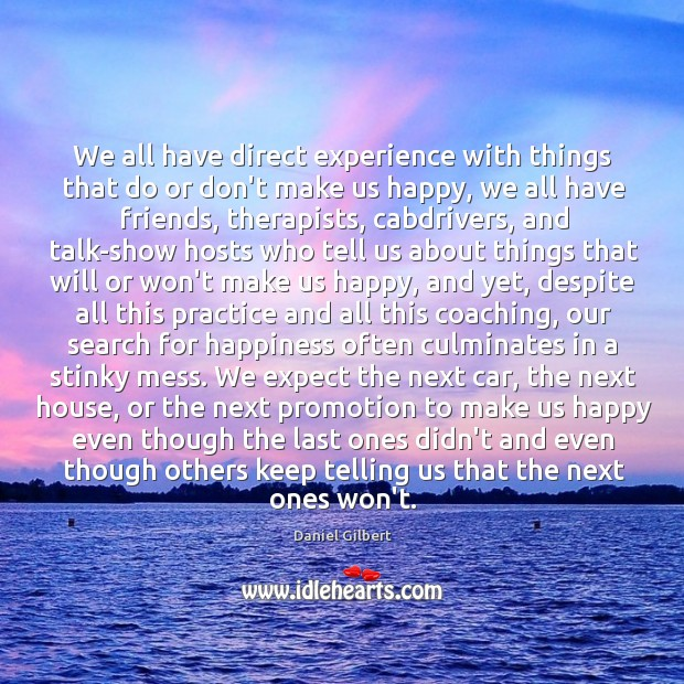 We all have direct experience with things that do or don't make Daniel Gilbert Picture Quote