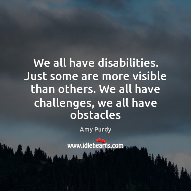 We all have disabilities. Just some are more visible than others. We Image