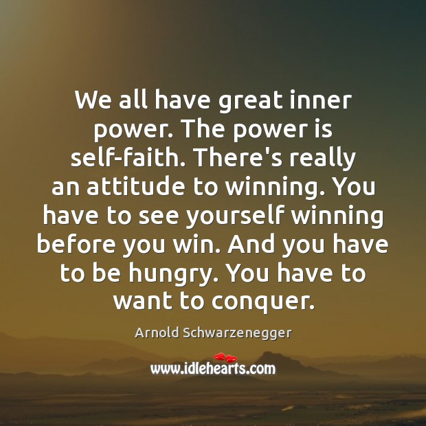 We all have great inner power. The power is self-faith. There's really Arnold Schwarzenegger Picture Quote