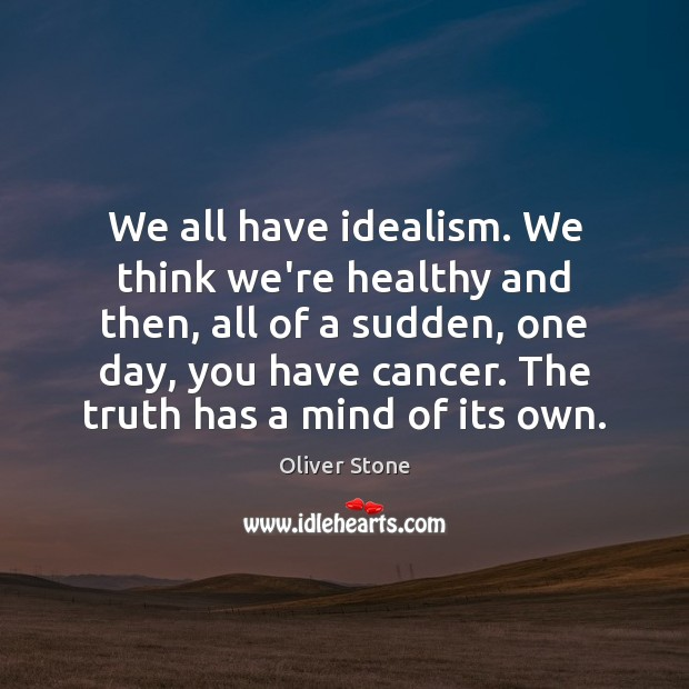 We all have idealism. We think we're healthy and then, all of Oliver Stone Picture Quote