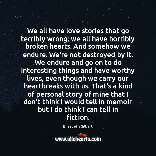 We all have love stories that go terribly wrong; we all have Elizabeth Gilbert Picture Quote
