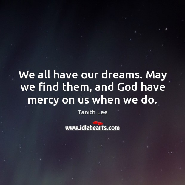 We all have our dreams. May we find them, and God have mercy on us when we do. Image
