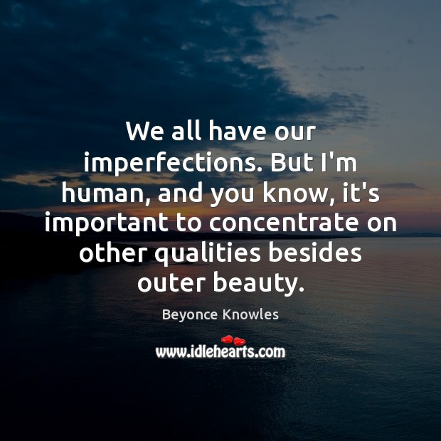 We all have our imperfections. But I'm human, and you know, it's Beyonce Knowles Picture Quote