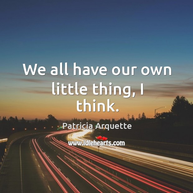 We all have our own little thing, I think. Image