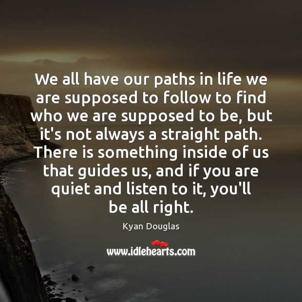 We all have our paths in life we are supposed to follow Kyan Douglas Picture Quote