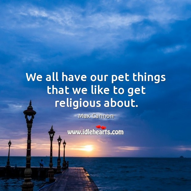 We all have our pet things that we like to get religious about. Max Cannon Picture Quote