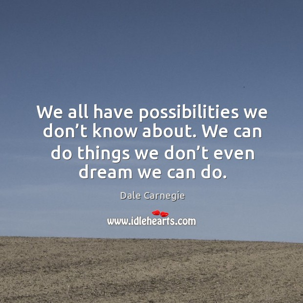 We all have possibilities we don't know about. We can do things we don't even dream we can do. Image