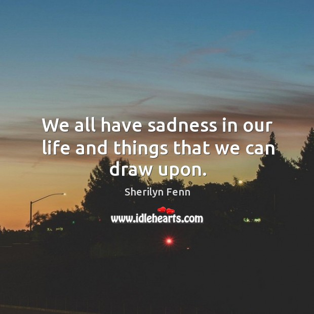We all have sadness in our life and things that we can draw upon. Image