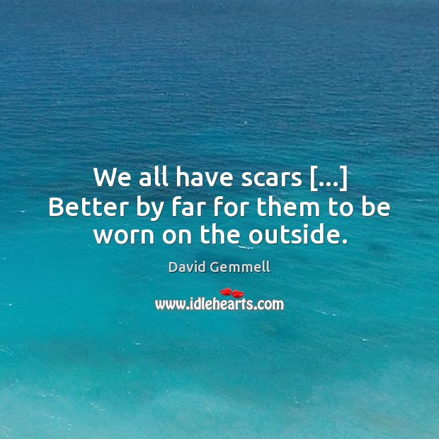 We all have scars […] Better by far for them to be worn on the outside. David Gemmell Picture Quote