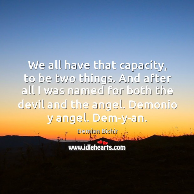 We all have that capacity, to be two things. And after all Demian Bichir Picture Quote